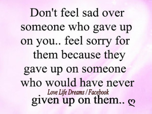 Don't feel sad over someone who gave up on you,