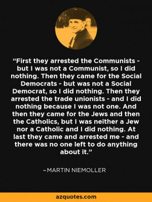 ... and there was no one left to do anything about it. - Martin Niemoller