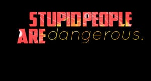 Quotes Picture: stupid people are dangerous