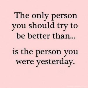 Quote #122 – The only person you should try to be better than is, is ...