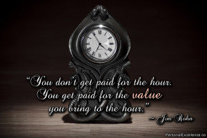 "... hour. You get paid for the value you bring to the hour."" ~ Jim Rohn"