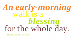 An early morning walk is a blessing for the whole day. – Henry David ...