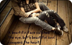 ... face catches the eye, but a beautiful soul conquers the heart