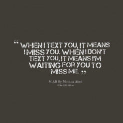 ... you. When i don\'t text you, it means I\'m waiting for you to miss me