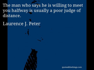 Laurence J. Peter - quote -- The man who says he is willing to meet ...