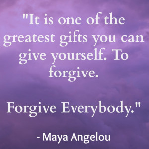 ... gifts you can give yourself. To forgive. Forgive everybody