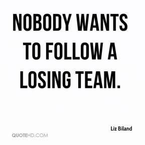 Nobody wants to follow a losing team. - Liz Biland