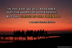 """... enemies, but the silence of our friends ."""" ~ Martin Luther King Jr"""