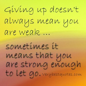 Letting go quotes – Giving up doesn't always mean you are weak ...