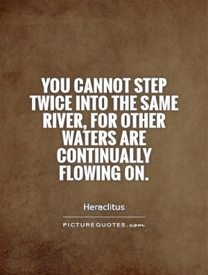 You cannot step twice into the same river, for other waters are ...