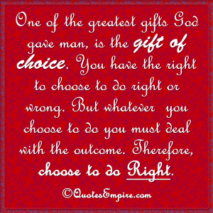 One of the greatest gifts God gave man, is the gift of choice. You ...