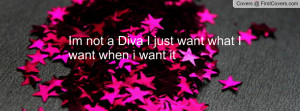 im not a diva i just want what i want when i want it , Pictures