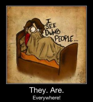 see dumb people!!