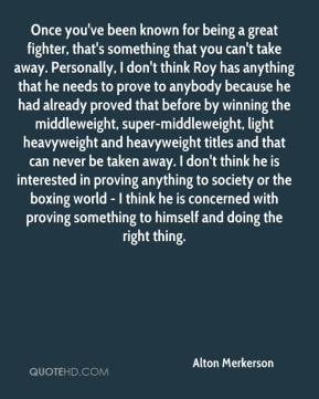 Alton Merkerson - Once you've been known for being a great fighter ...