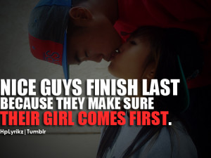 Nice guys finish last, because they make sure their girl comes first ...