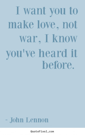 want you to make love, not war, i know you've heard it before. John ...