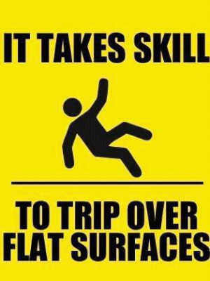 It takes skill to trip over flat surfaces