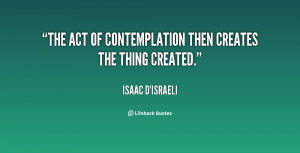 """The act of contemplation then creates the thing created."""""""