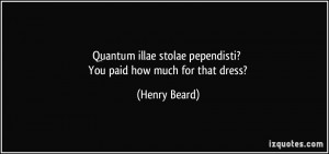 Quantum illae stolae pependisti? You paid how much for that dress ...