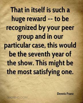 Dennis Franz - That in itself is such a huge reward -- to be ...