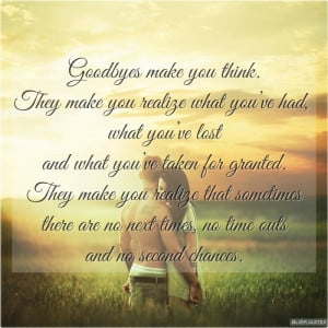 goodbyes make you think they make you realize what you ve had what you ...