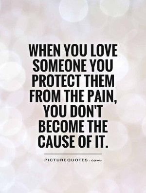 When you love someone you protect them from the pain, you don't become ...