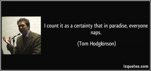 ... it as a certainty that in paradise, everyone naps. - Tom Hodgkinson