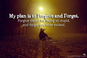 is to forgive and forget forgive myself for being so stupid and forget ...