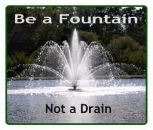 Be a Fountain, not a drain!