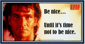 Be nice.. until it's time not to be nice ~ Patrick Swayze in Roadhouse