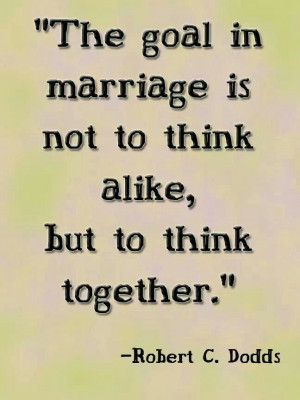 The goal in marriage is not to think alike, but to think together ...
