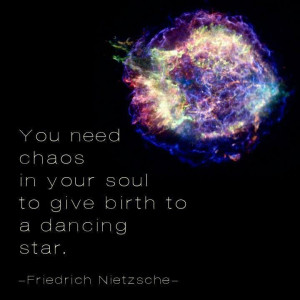 ... in your soul to give birth to a dancing star. ~~ Friedrich Nietzsche