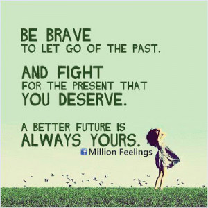 Be brave to let go of the past. And fight for the present that you ...