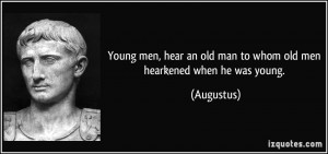 Young men, hear an old man to whom old men hearkened when he was young ...
