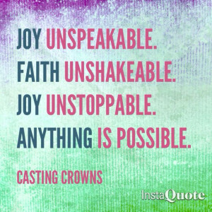 ... unspeakable. Faith unshakeable. Joy unstoppable. Anything is possible
