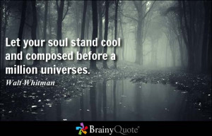 Let your soul stand cool and composed before a million universes ...