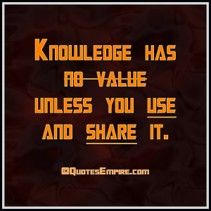 Knowledge has no value unless you use and share it.