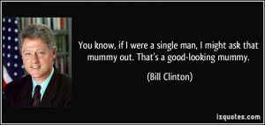 ... man, I might ask that mummy out. That's a good-looking mummy. - Bill