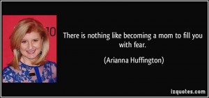 There is nothing like becoming a mom to fill you with fear. - Arianna ...