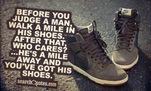 Before you judge a man, walk a mile in his shoes. After that, who ...