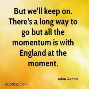 adam-gilchrist-quote-but-well-keep-on-theres-a-long-way-to-go-but-all ...