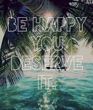 Be happy, you deserve it.