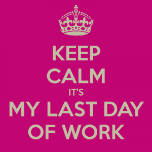 Last Day Of Work Keep calm it's my last day of