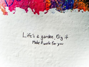 Life's a garden, dig it make it work for you. ~ unknown