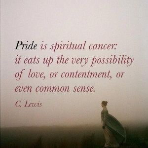 Pride is spiritual cancer: it eats up the very possibility of love, or ...
