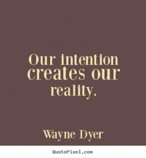 our intention creates our reality wayne dyer more inspirational quotes ...