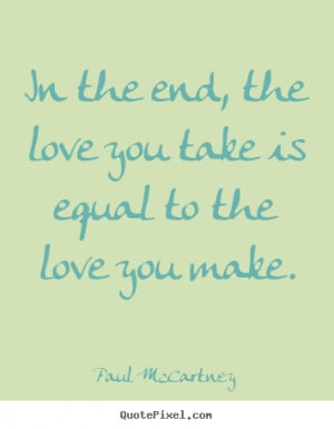 Quote about love - In the end, the love you take is equal to the love ...