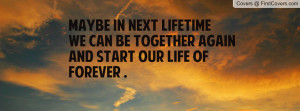 ... next lifetimewe can be TOGETHER AGAINand start our life of FOREVER