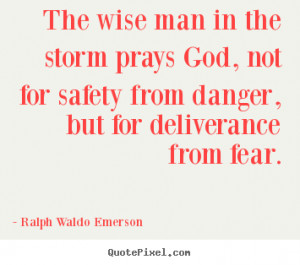 Ralph Waldo Emerson Quotes - The wise man in the storm prays God, not ...