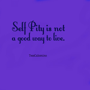 Quotes Picture: self pity is not a good way to live